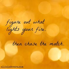 Chase the match, then light your fire. Do it now. ;)
