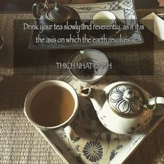 Drink your tea slowly and reverently, as if it is the axis on which the earth revolves. ♡ THICH NHAT HANH