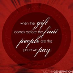When the gift comes before the fruit – people are the price we pay.    If we actually are going to see people through the lens of grace and truth – if we are truly going to see the price Jesus paid instead of the darkness of sin; we don't need a miracle – we need balance.    Let the Holy Spirit develop in us the markings of a follower of Jesus – the fruits evident to all we come in contact with. http://timothygeneration.com/to-see-red/