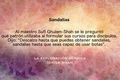 """Sandalias.   Al maestro Sufi Ghulam-Shah se le preguntó qué patrón utilizaba al formular sus cursos para discípulos. Dijo: """"Descalzo hasta que puedas obtener sandalias, sandalias hasta que seas capaz de usar botas"""".   La exploración dérmica Puedes leer el libro, gratis, aquí: http://idriesshahfoundation.org/es/libros/la-exploracion-dermica/"""