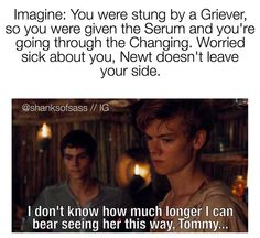 Imagine: you were sting by a Griever so you were given the Serum and you're going through the Changing. Worried sick about you, Newt doesn't leave your side...Aww! Newt this is why i love you