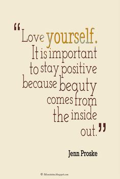 Being Yourself Quotes Love It Is Important To Stay Positive Because Beauty Comes
