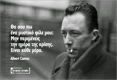 Θα σου πω ενα μυστικό φίλε μου: Μην περιμένεις την ημέρα της κρίσης. Εινε κάθε μέρα. Albert Camus