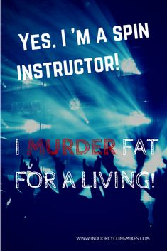 Yes. I'm A Spin Instructor! I Murder FAT for a lIving!