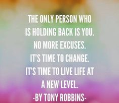 The only person who is holding back is you. No more excuses. it's time to change. Its time to live life at a new level ~ Tony Robbins