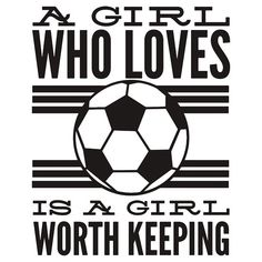 A Girl Who Loves Soccer Is A Girl Worth Keeping - tee shirt Football Quotes, Soccer Quotes, Family Quotes, Girl Quotes, Funny Quotes, Major League Soccer, Football Players, Chelsea Soccer, Girls Soccer