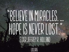 """""""Believe in miracles. ... Hope is never lost.""""  Elder Jeffrey R. Holland.  The Church of Jesus Christ of Latter-Day Saints."""