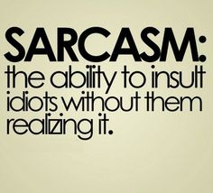 Sarcasm: The ability to insult idiots without them realizing it.  Ahhh should be my middle name.  lol