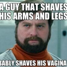 A guy that shaves his arms and legs.......
