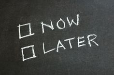when you wait, are you always practicing good timing? Or do you put things off unnecessarily?