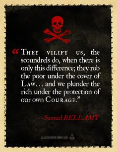 They vilify us, the scoundrels do, when there is only this difference, they rob the poor under the cover of Law. and we plunder the rich under the protection of our own courage. Fortes Fortuna Adiuvat, Pirate Quotes, Pirate Sayings, Famous Pirates, Black Sails, Pirate Life, Jolly Roger, Badass Quotes, Pirates Of The Caribbean