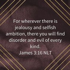 For wherever there is jealousy and selfish ambition, there you will find disorder and evil of every kind. Bible Teachings, Bible Scriptures, Prayer Quotes, Bible Quotes, Positive Quotes, Motivational Quotes, Jealousy Quotes, Word Of Faith, Favorite Bible Verses