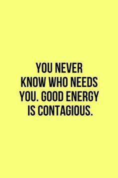 """"""" Você nunca sabe quando alguém precisa de você. Energia positiva é contagiante"""""""