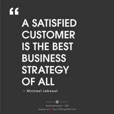 """""""A SATISFIED CUSTOMER IS THE BEST BUSINES STRATEGY OF ALL."""" MICHAEL LEBOEUF"""