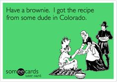 Have a brownie. I got the recipe from some dude in Colorado.