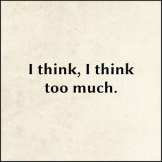 I think, I think too much.