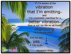"""If I'm aware of the vibration that I'm emitting—and I'm constantly reaching for a better vibration—then is not my life on all fronts improving in a steady way?"""" And we say, yes, it has to be. (For more text click twice then.. See more)  Abraham-Hicks Quotes (AHQ3261) #vibration"""