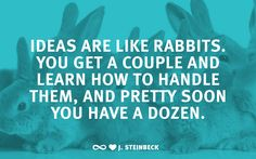 """""""Ideas are like rabbits. You get a couple and learn how to handle them, and pretty soon you have a dozen."""" –J. Steinbeck"""