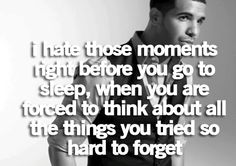 """I hate those moments right before you go to sleep, when you are forced to think about all the things you tried so hard to forget."""