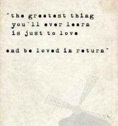 """""""The greatest thing you'll ever learn is just to love and be loved in return"""" ♡"""
