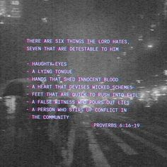 Proverbs 6:16-19 There are six things the LORD hates, seven that are detestable to him: haughty eyes, a lying tongue, hands that shed innocent blood, a heart that devises wicked schemes, feet that are quick to rush in | New International Version (NIV) | Download The Bible App Now