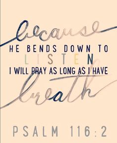 Because He bends down to listen I will #pray as long as I have breath. #Psalm 116 : 2
