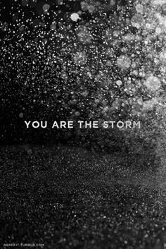 You are the storm.