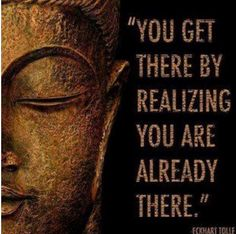"""*""""You get there by realizing you are already there."""" ~Eckhart Tolle"""