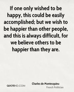 Charles de Montesquieu - If one only wished to be happy, this could be easily accomplished; but we wish to be happier than other people, and this is always difficult, for we believe others to be happier than they are.