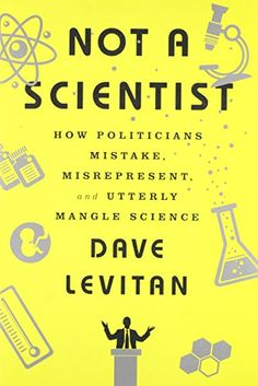 Not a Scientist: How Politicians Mistake, Misrepresent, a...