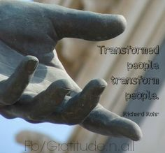 Transformed people transform people. ~ Richard Rohr