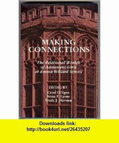 Making Connections The Relational Worlds of Adolescent Girls at Emma Willard School (9780890622391) Carol Gilligan, Nona P. Lyons, Trudy J. Hanmer , ISBN-10: 0890622396  , ISBN-13: 978-0890622391 ,  , tutorials , pdf , ebook , torrent , downloads , rapidshare , filesonic , hotfile , megaupload , fileserve
