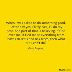 When I was asked to do something good, I often say yes, I'll try, yes, I'll do my best. And part of that is believing, if God loves me, if God made everything from leaves to seals and oak trees, then what is it I can't do? - Maya Angelou #4