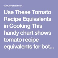 """Use These Tomato Recipe Equivalents in Cooking  This handy chart shows tomato recipe equivalents for both fresh and canned tomatoes and answers the question, """"How many tomatoes do I need for this recipe?""""  Measuring can be tricky. Knowing how many fresh tomatoes to use can mean the difference between wasting tomatoes and not using enough – or between a successful dish and a flop.  Fresh tomato equivalents by approximate weight  1 small tomato3-4 ounces 1 medium tomato5-6 ounces 1 large…"""