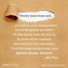 """""""Twenty years from now...you will be more disappointed by the things that you didn't do than by the ones you did do... Explore. Dream. Discover."""" quote by Mark Twain"""