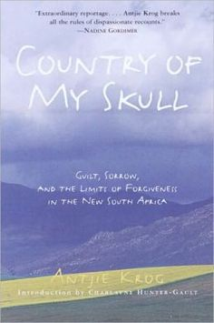 Country of My Skull: Guilt, Sorrow, and the Limits of Forgiveness in the New South Africa, by Antjie Krog