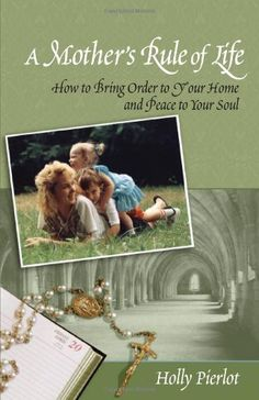 A Mother's Rule of Life: How to Bring Order to Your Home and Peace to Your Soul by Holly Pierlot