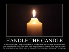 """Handle the Candle """"A relationship is like a flame and its candle. If the flame's too big, the candle will burnout faster than one could blink. If the flame is too small, a gust of wind will blow the flame out in an instant. The flame has to be just right in order for the candle (the relationship) to last long."""" By #AmityKnight"""