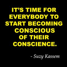 It's time for everybody to start becoming conscious of their conscience. - Suzy Kassem