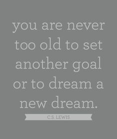 you are never too old to set another goal or to dream a new dream, cs lewis quote Words Quotes, Me Quotes, Motivational Quotes, Inspirational Quotes, Cs Lewis, The Words, Great Quotes, Quotes To Live By, Karma