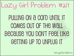 Pulling a cord until it comes out of the wall because you don't feel like getting up to unplug it
