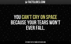You can't cry on space because your tears won't ever fall.