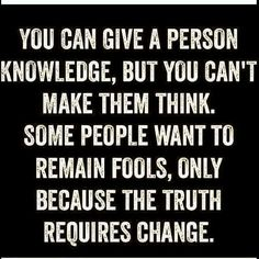 You can give a person knowledge, but you can't make them think. Some people want to remain fools, only because the truth requires change.