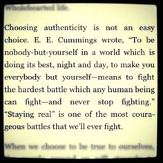 """Choosing authenticity is not an easy choice.  E. E. Cummings wrote, """"To be nobody-but-yourself in a world which is doing its best, night and day, to make you everybody but yourself-- means to fight the hardest battle which any human being can fight- and never stop fighting."""" """"Staying real"""" is one of the most courageous battles that we'll ever fight."""