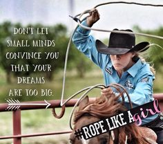 Rope like a girl - Lari Dee Guy - Cactus Ropes - don't let small minds convince you that your dreams are too big Western Quotes, Rodeo Quotes, Cowboy Quotes, Cowgirl Quote, Equestrian Quotes, Country Girl Quotes, Senior Quotes, Horse Sayings, Equestrian Problems