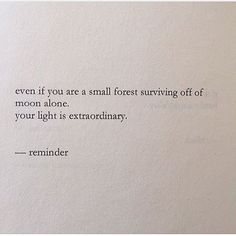 even if you are a small forest surviving off of moon alone, your light is e x t r a o r d i n a r y