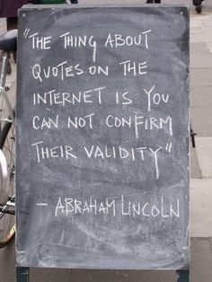 """So true!!!-- """"The thing about quotes on the internet is you can not confirm their validity"""" - Abraham Lincoln"""