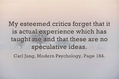 My esteemed critics forget that it is actual experience which has taught me and that these are no speculative ideas. ~Carl Jung, Modern Psychology, Page C G Jung, Psychological Theories, Carl Jung Quotes, Gestalt Therapy, Cute Spanish Quotes, Humanistic Psychology, Abraham Maslow, Advice Quotes, Beautiful Words