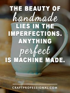 The Beauty of handmade   Lies in the imperfections. Anything perfect is machine made.