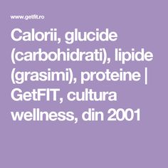 Calorii, glucide (carbohidrati), lipide (grasimi), proteine | GetFIT, cultura wellness, din 2001